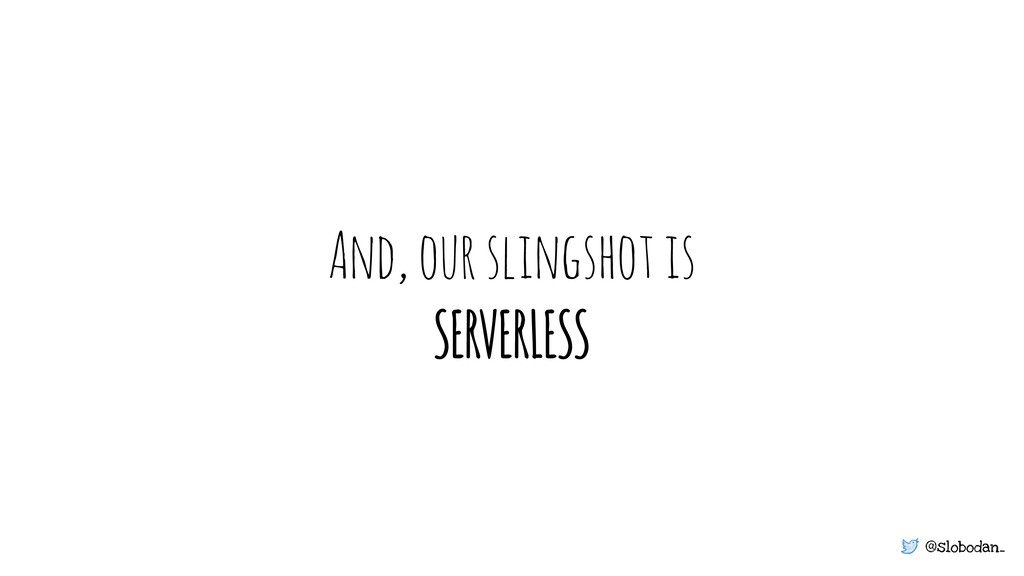@slobodan_ And, our slingshot is SERVERLESS