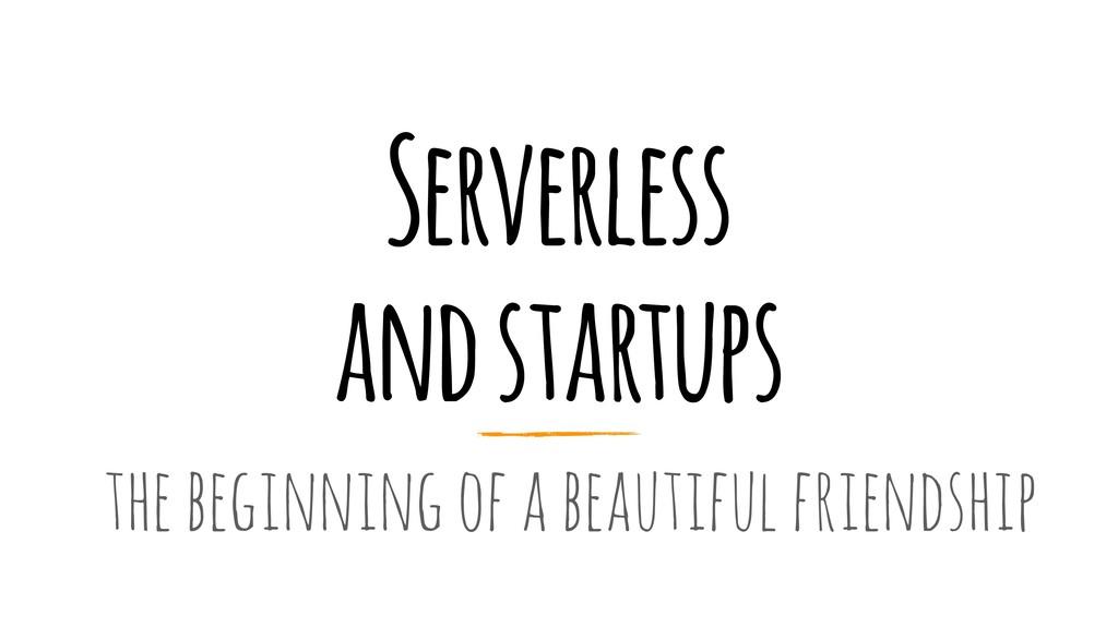 Serverless and startups the beginning of a beau...