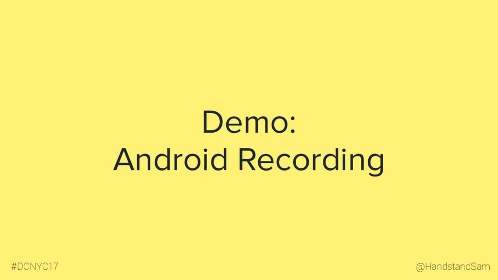 @HandstandSam #DCNYC17 Demo: Android Recording