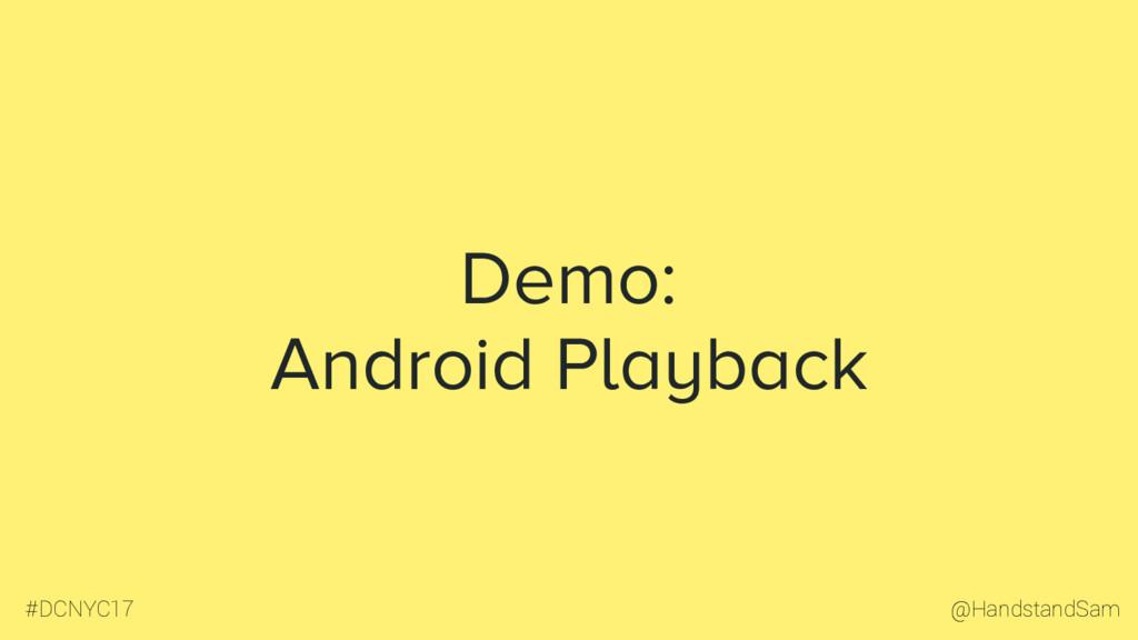 @HandstandSam #DCNYC17 Demo: Android Playback