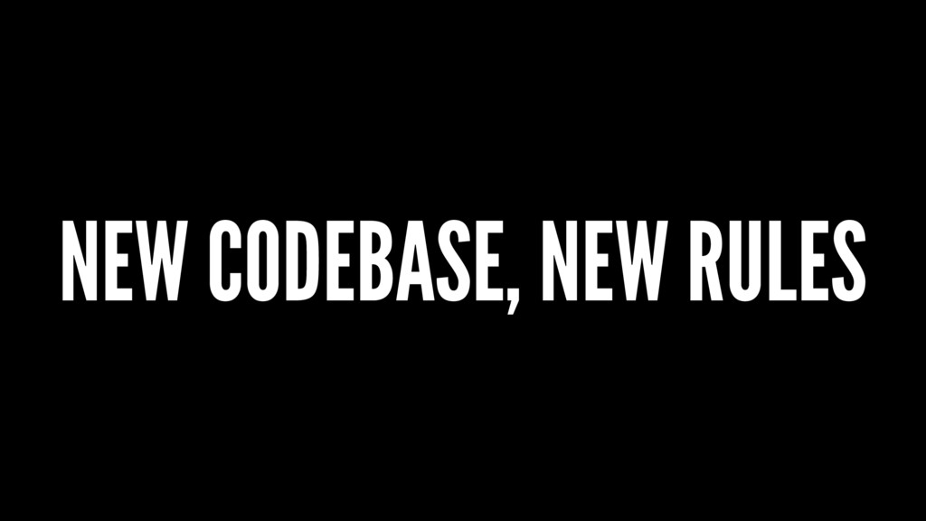 NEW CODEBASE, NEW RULES
