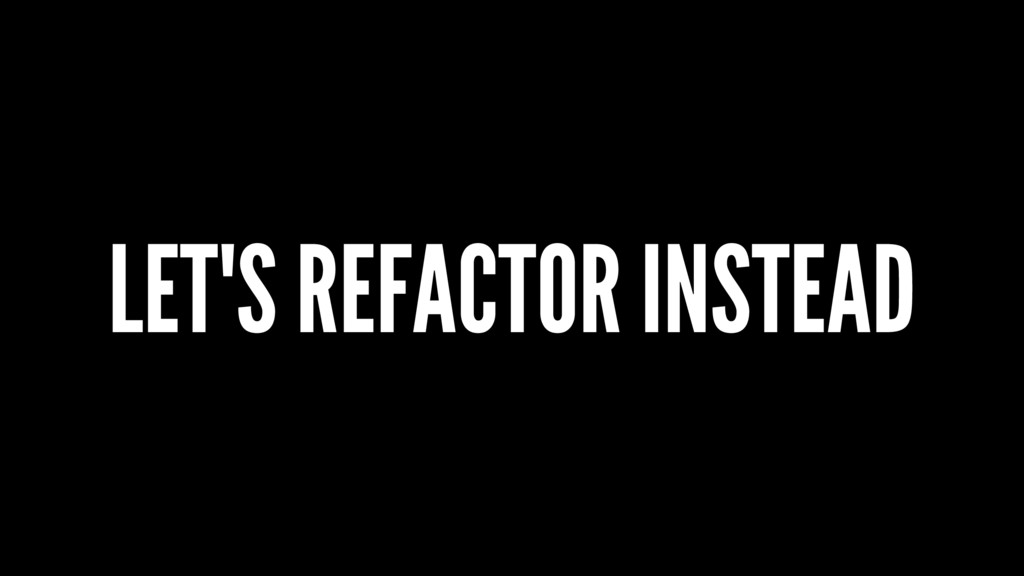 LET'S REFACTOR INSTEAD