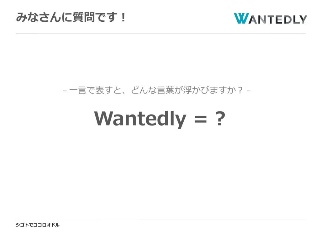 シゴトでココロオドル みなさんに質問です! Wantedly = ? − ⼀⾔で表すと、どんな...