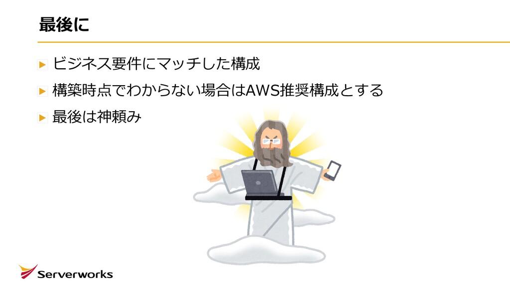 最後に ビジネス要件にマッチした構成 構築時点でわからない場合はAWS推奨構成とする 最後は神...