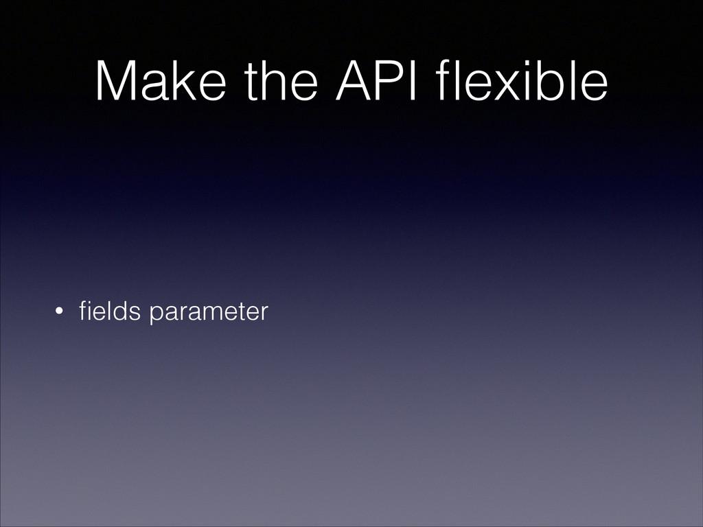 Make the API flexible • fields parameter