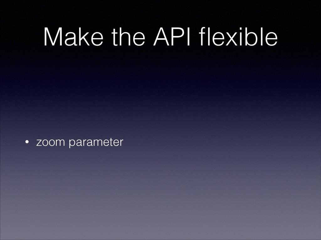 Make the API flexible • zoom parameter
