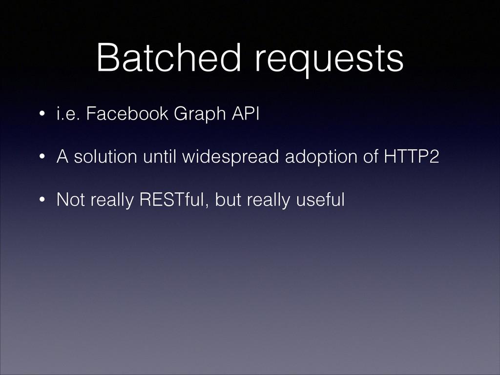 Batched requests • i.e. Facebook Graph API • A ...