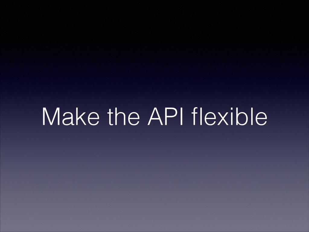 Make the API flexible