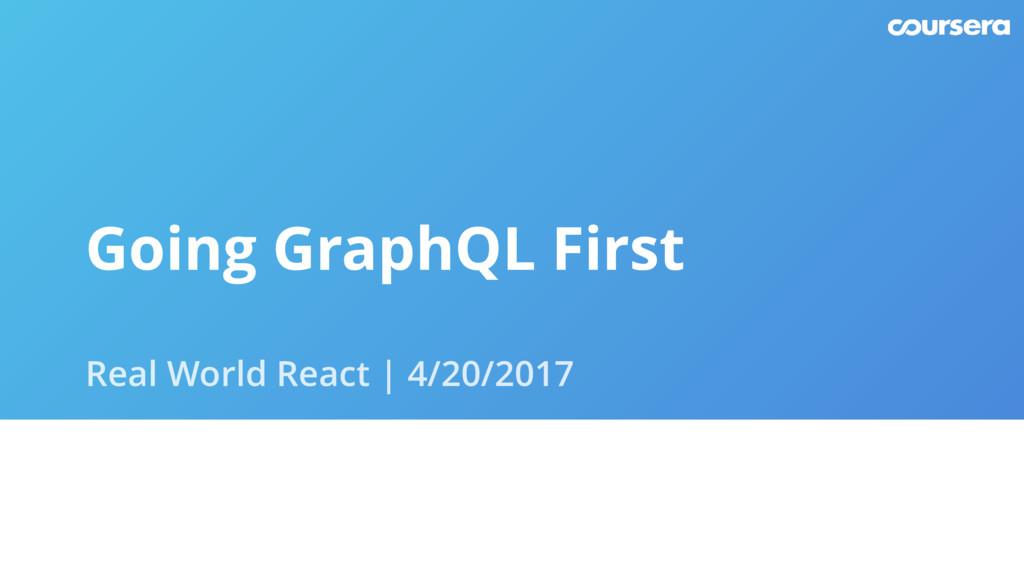 Going GraphQL First Real World React | 4/20/2017