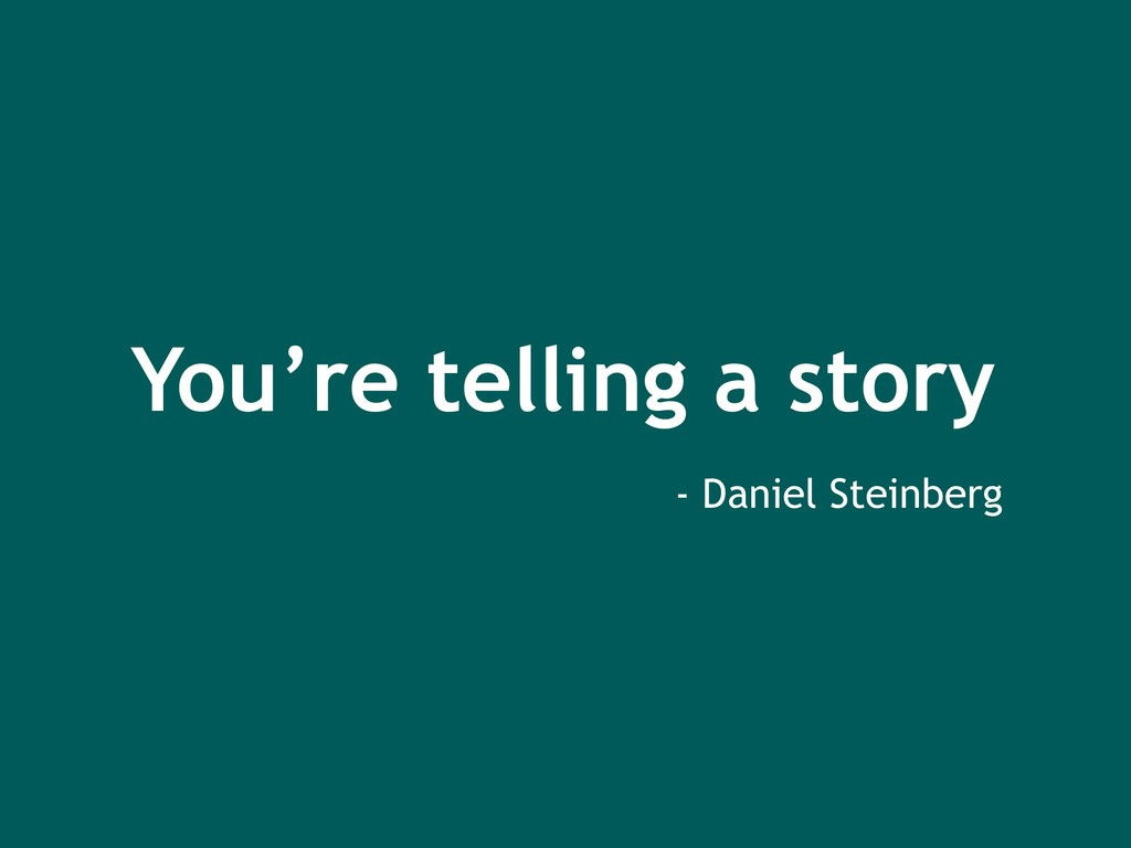 You're telling a story - Daniel Steinberg