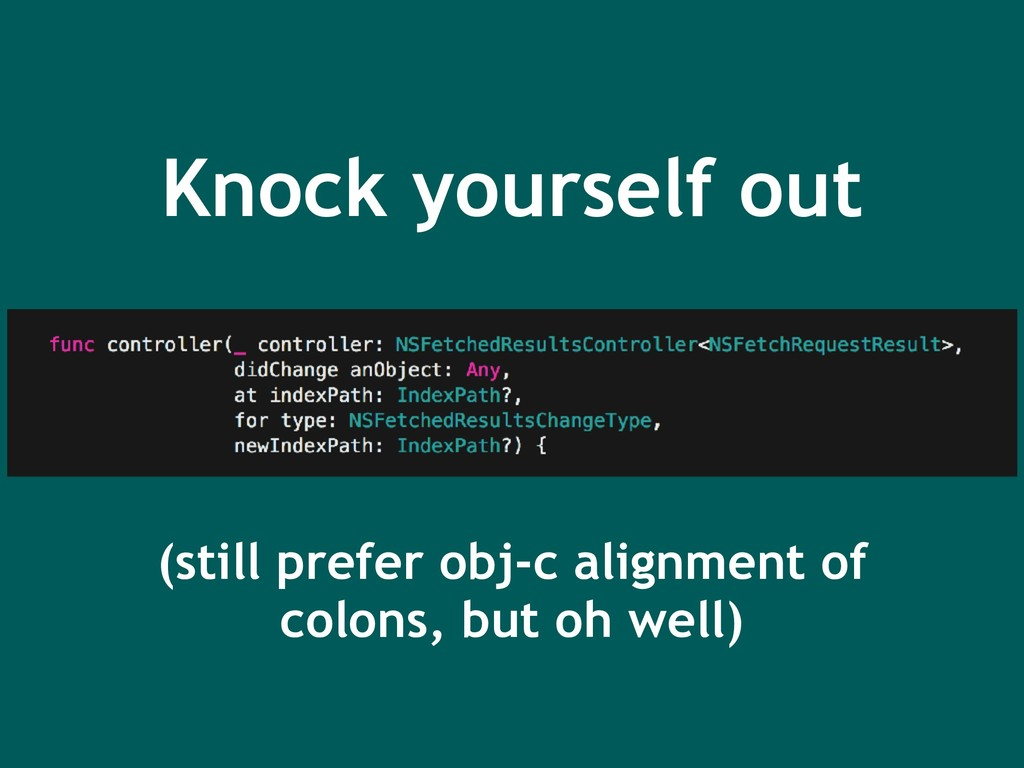 Knock yourself out (still prefer obj-c alignmen...