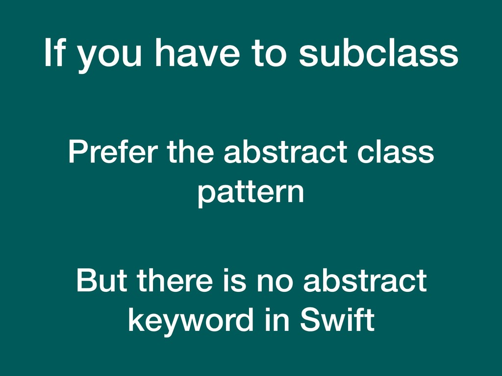If you have to subclass Prefer the abstract cla...