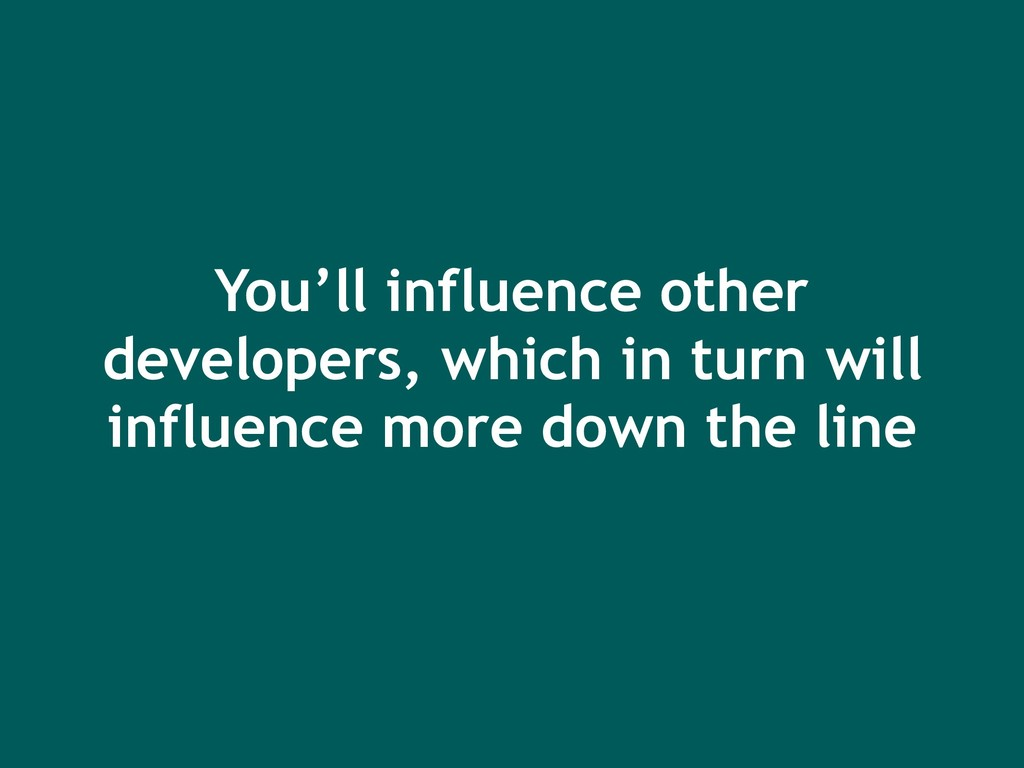 You'll influence other developers, which in tur...