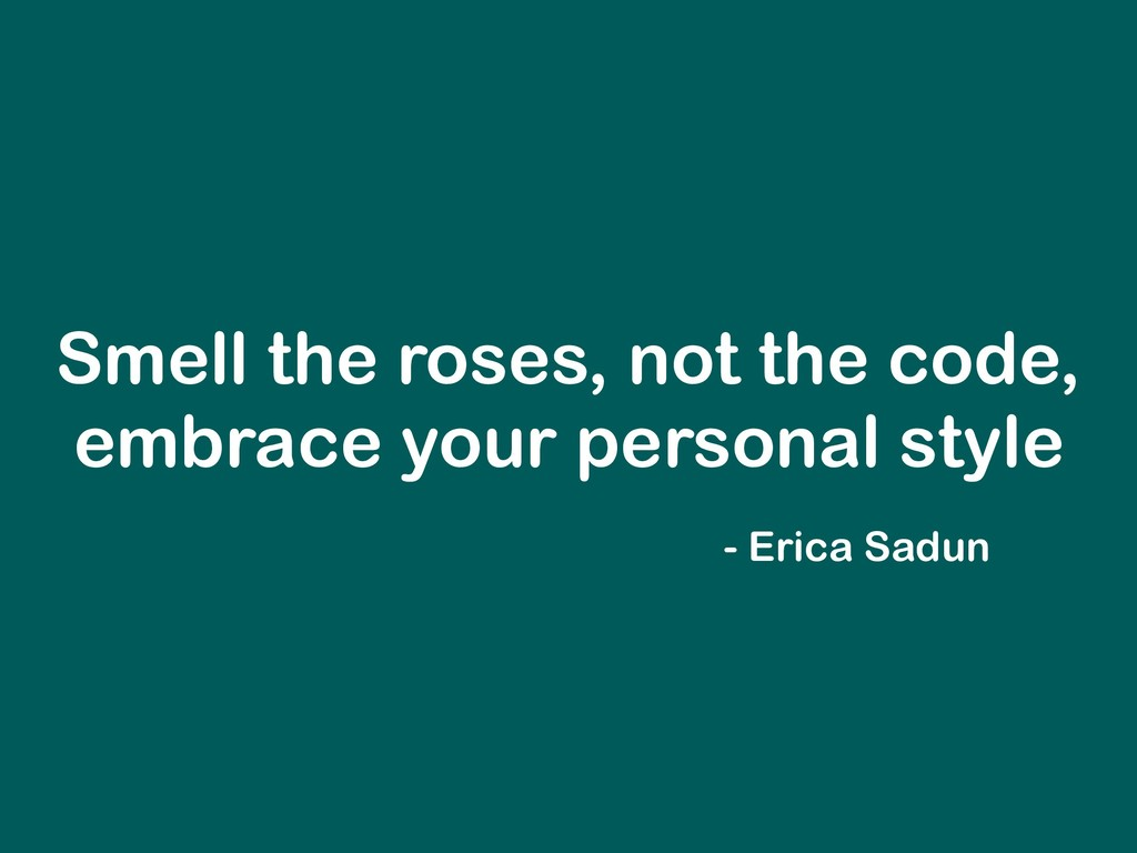 Smell the roses, not the code, embrace your per...