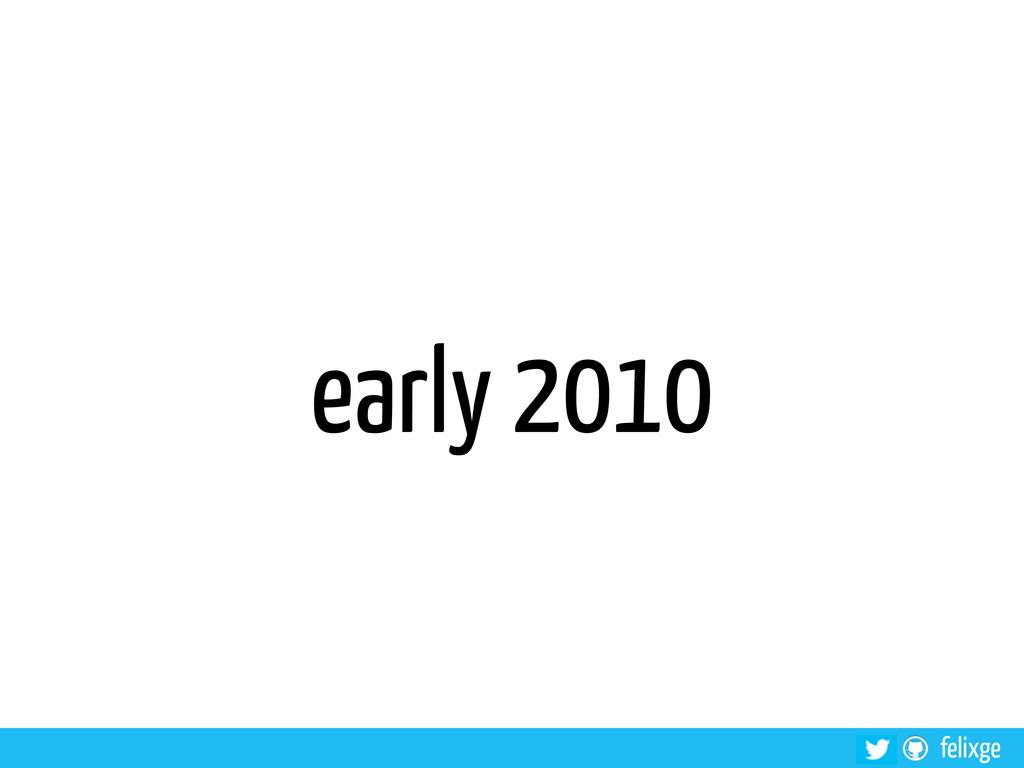 felixge early 2010