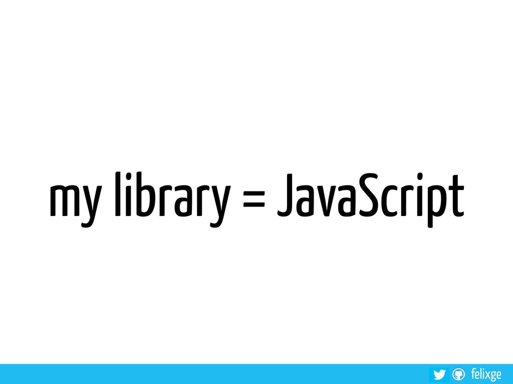 felixge my library = JavaScript