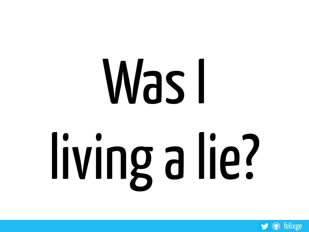 felixge Was I living a lie?