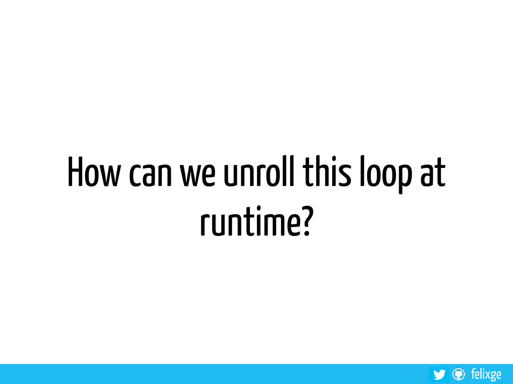 @felixge felixge How can we unroll this loop at...