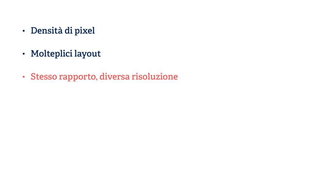 • Densità di pixel • Molteplici layout • Stesso...