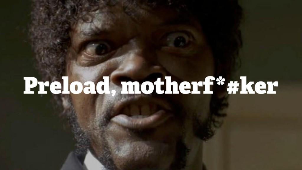 Preload, motherf*#ker