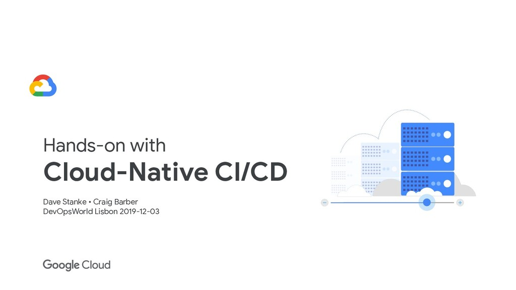 Hands-on with Cloud-Native CI/CD Dave Stanke • ...
