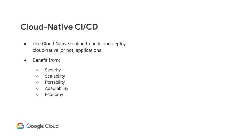 Cloud-Native CI/CD ● Use Cloud-Native tooling t...