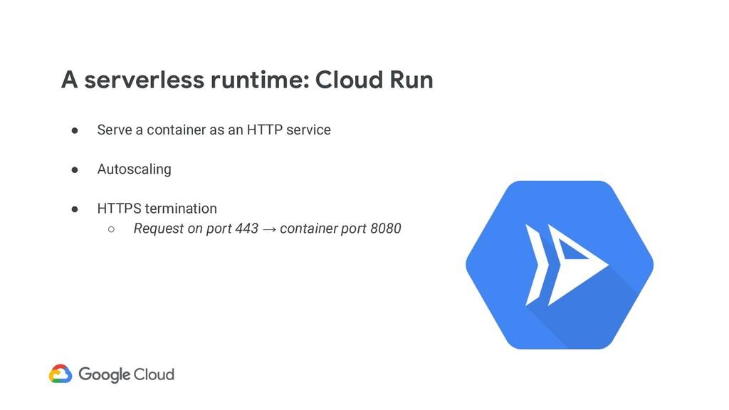 A serverless runtime: Cloud Run ● Serve a conta...