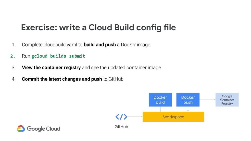 Exercise: write a Cloud Build config file 1. Co...