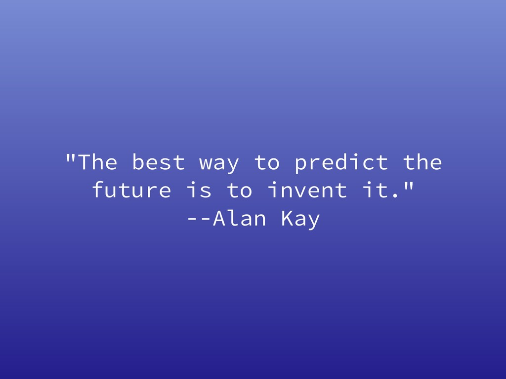 """The best way to predict the future is to inven..."