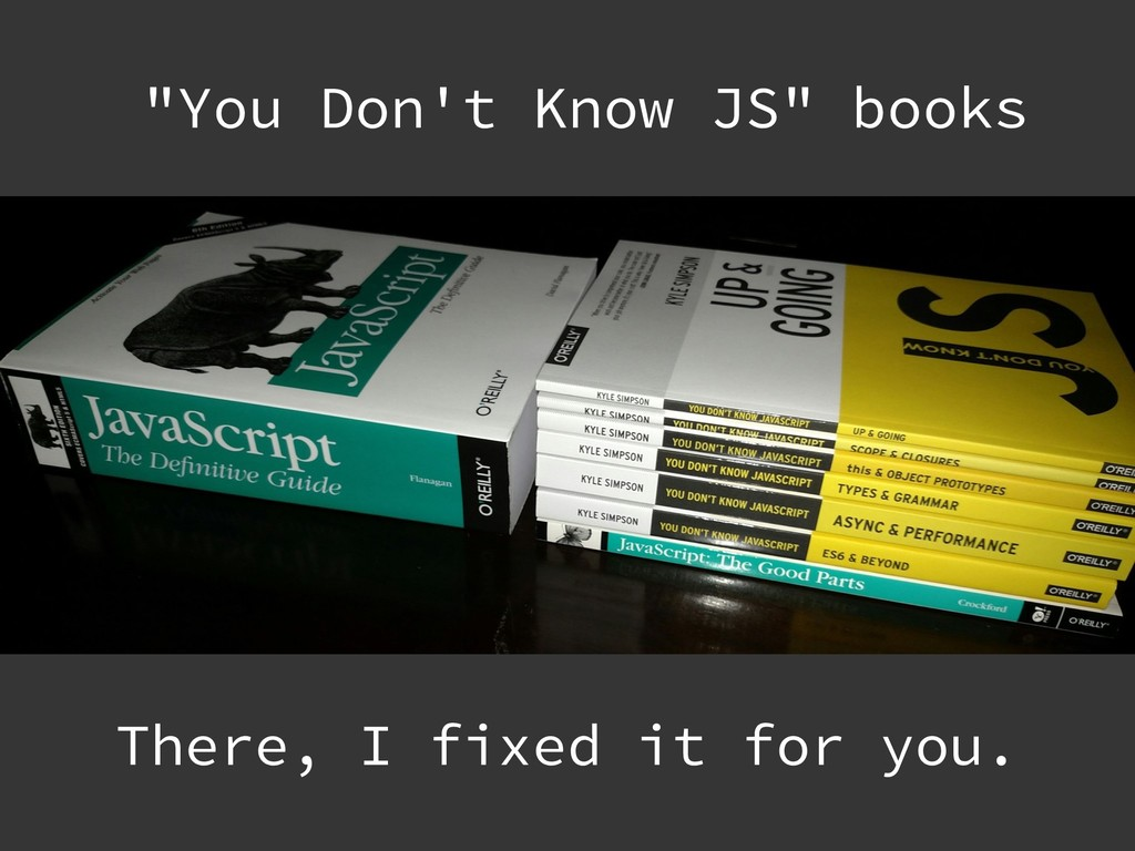 """There, I fixed it for you. """"You Don't Know JS"""" ..."""