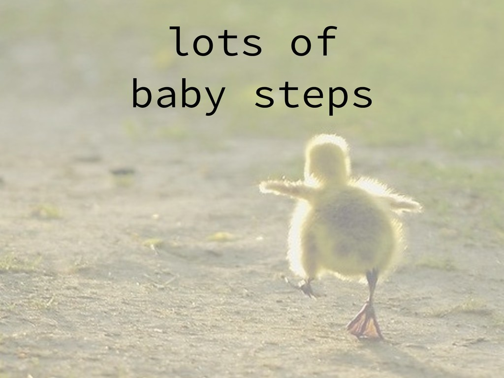 lots of baby steps