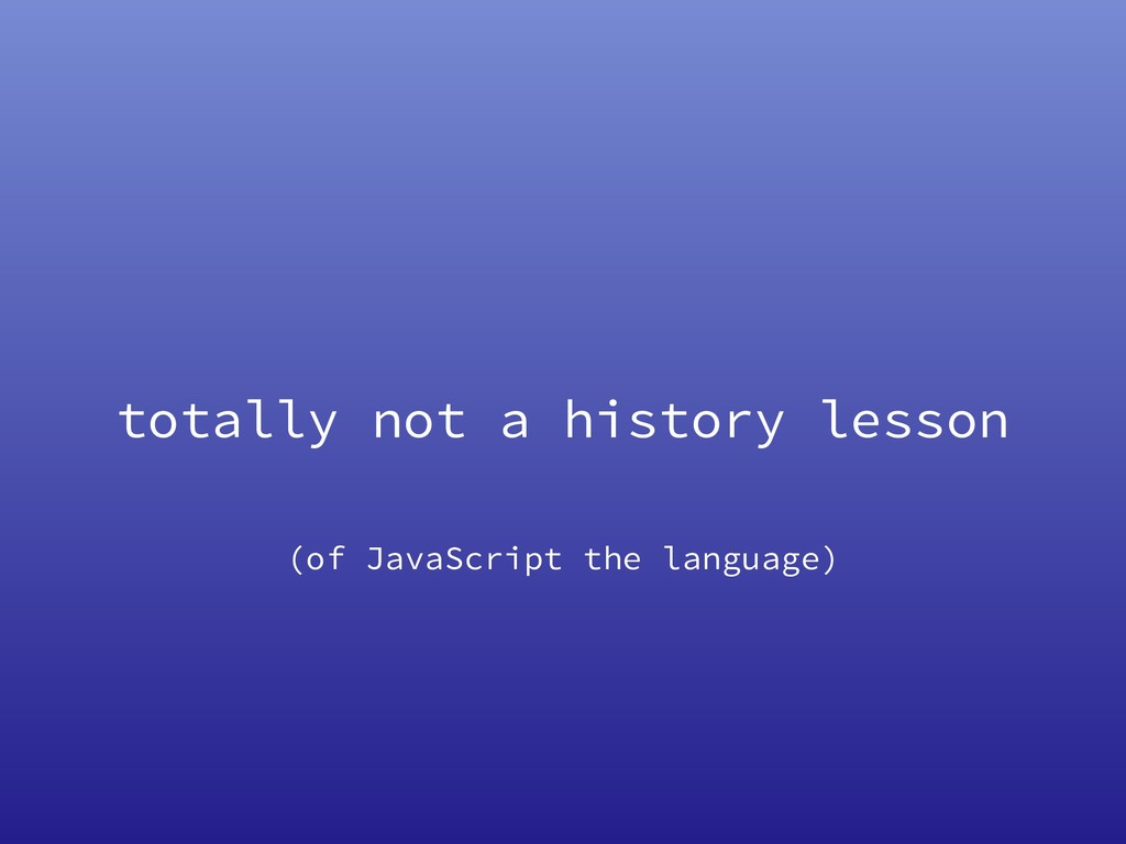 totally not a history lesson (of JavaScript the...