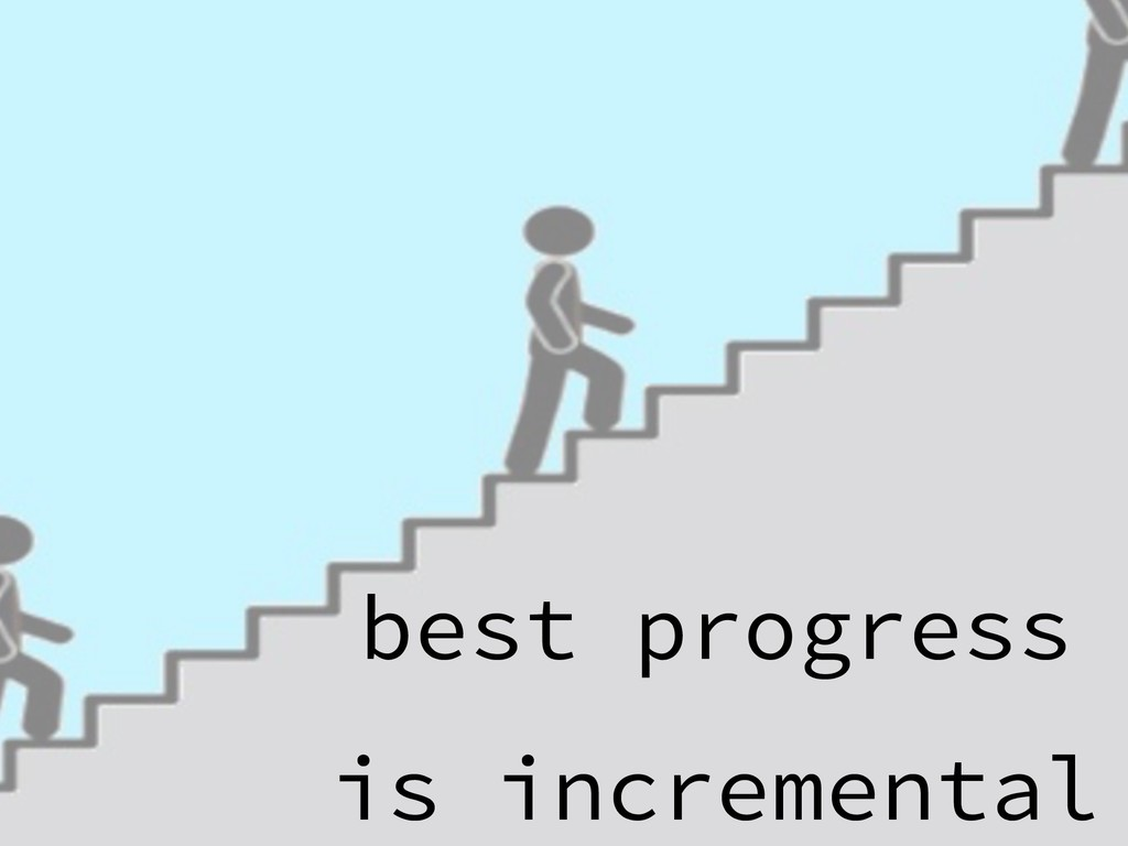best progress is incremental