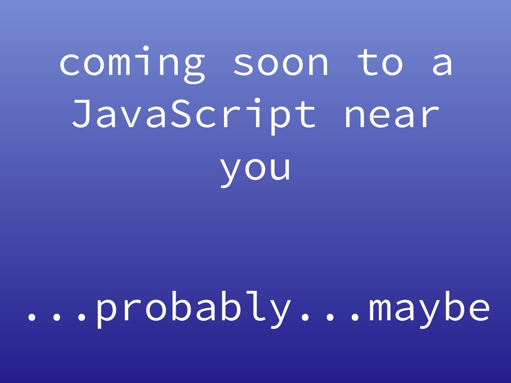 coming soon to a JavaScript near you ...probabl...