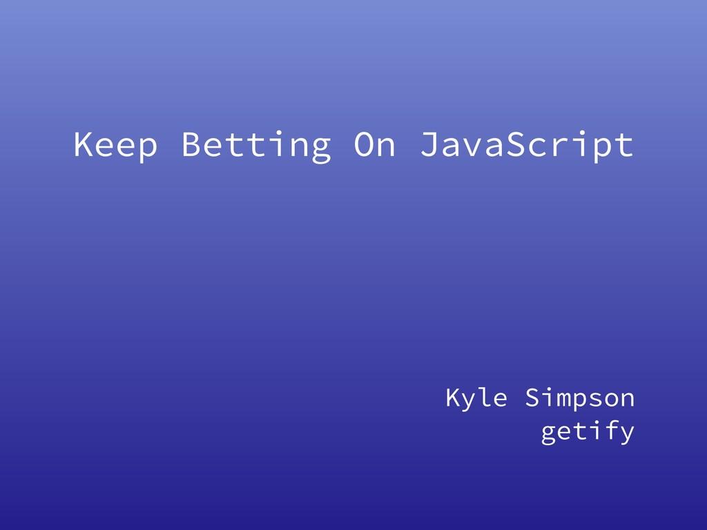 Keep Betting On JavaScript Kyle Simpson getify