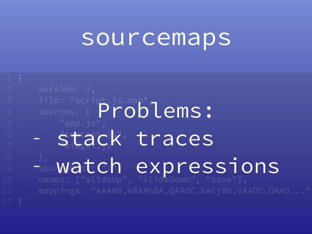 sourcemaps Problems: - stack traces - watch exp...