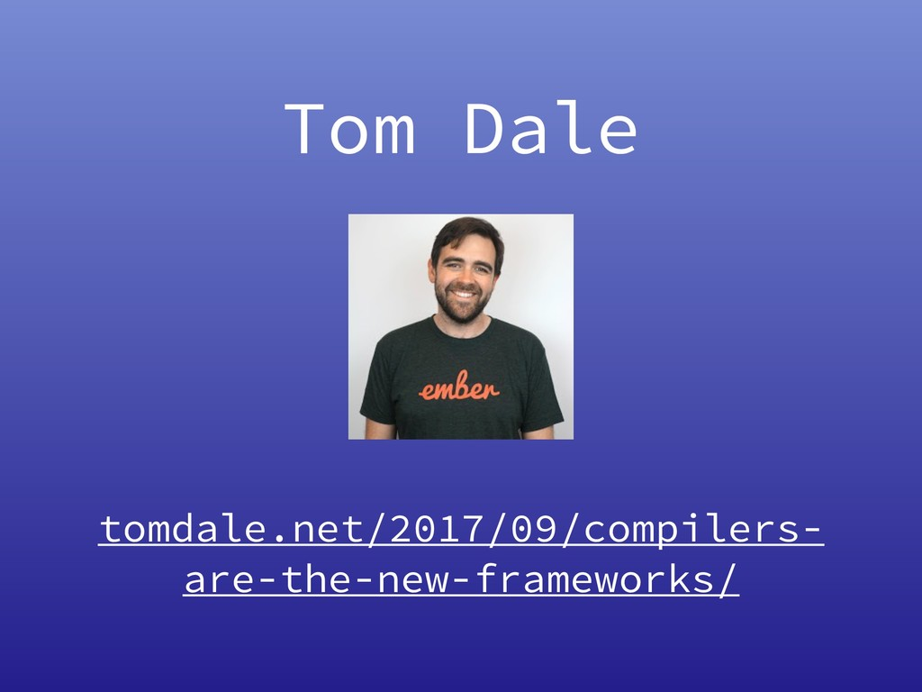 Tom Dale tomdale.net/2017/09/compilers- are-the...