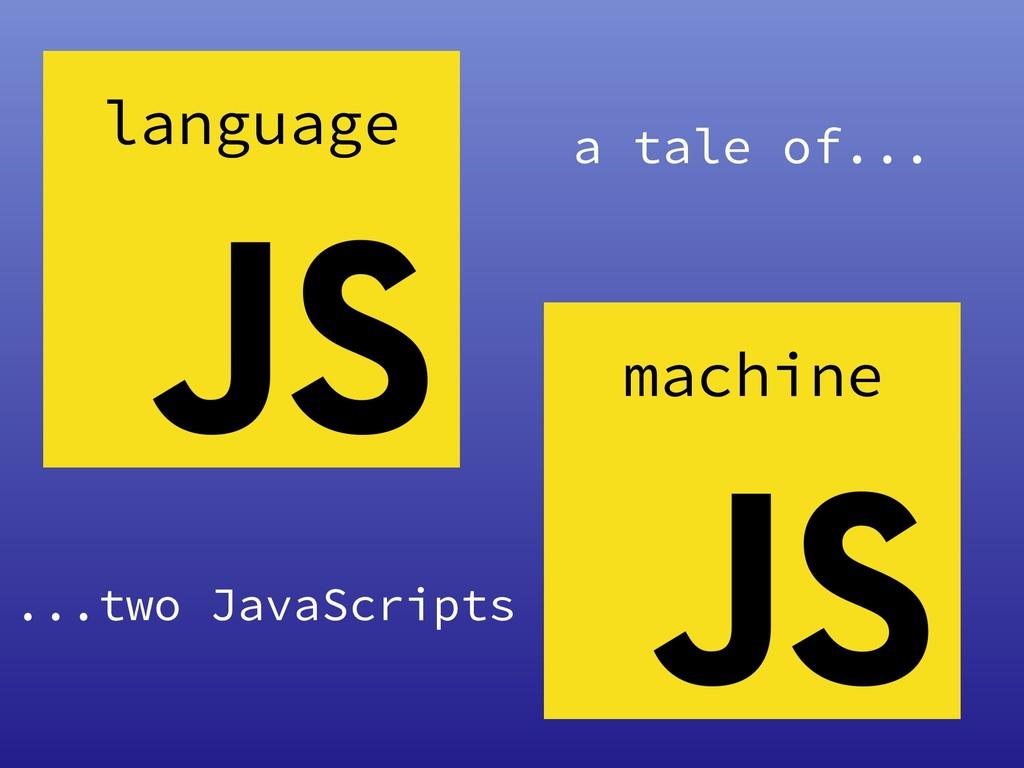 language machine a tale of... ...two JavaScripts