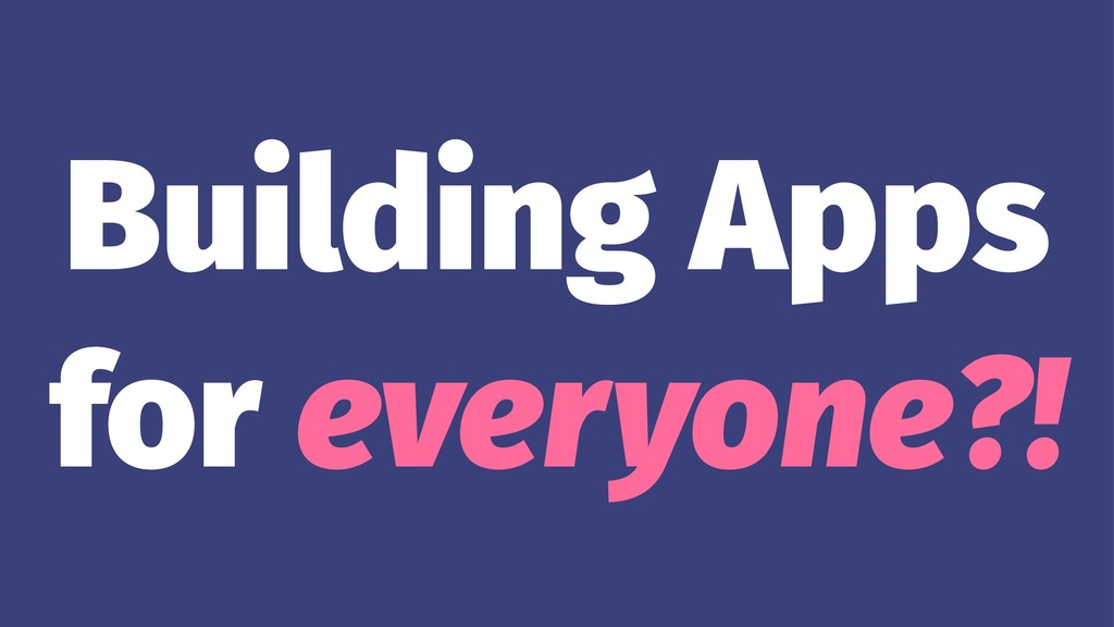 Building Apps for everyone?!