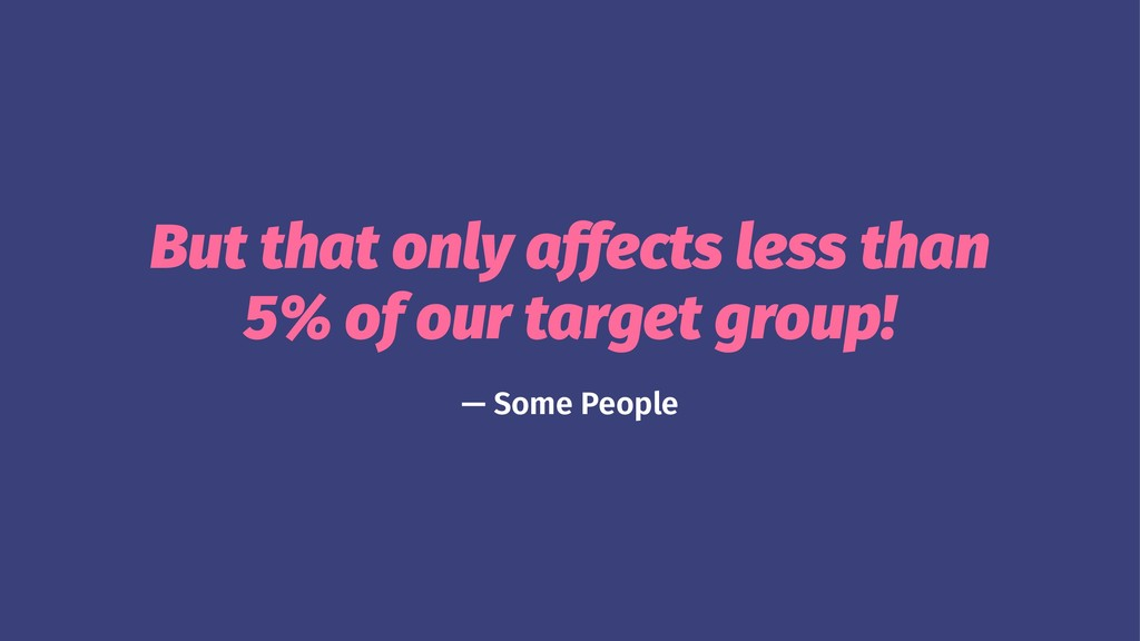 But that only affects less than 5% of our targe...