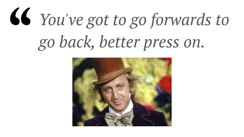 You've got to go forwards to go back, better pr...