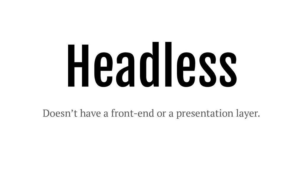 Headless Doesn't have a front-end or a presenta...