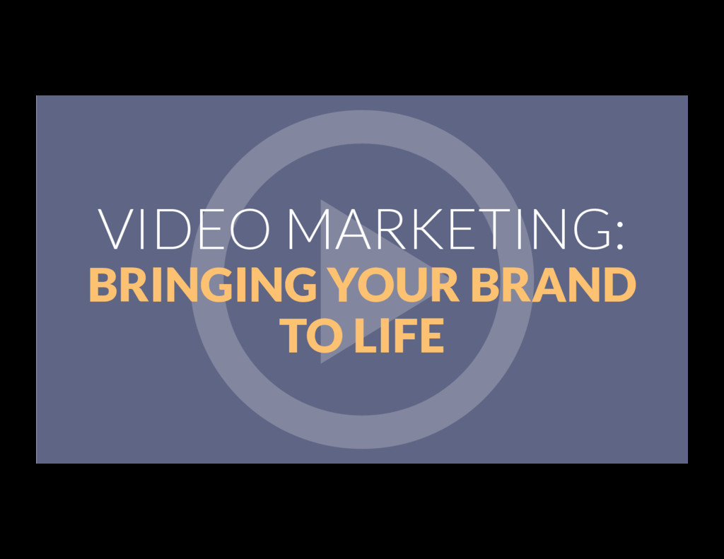 VIDEO MARKETING: BRINGING YOUR BRAND TO LIFE