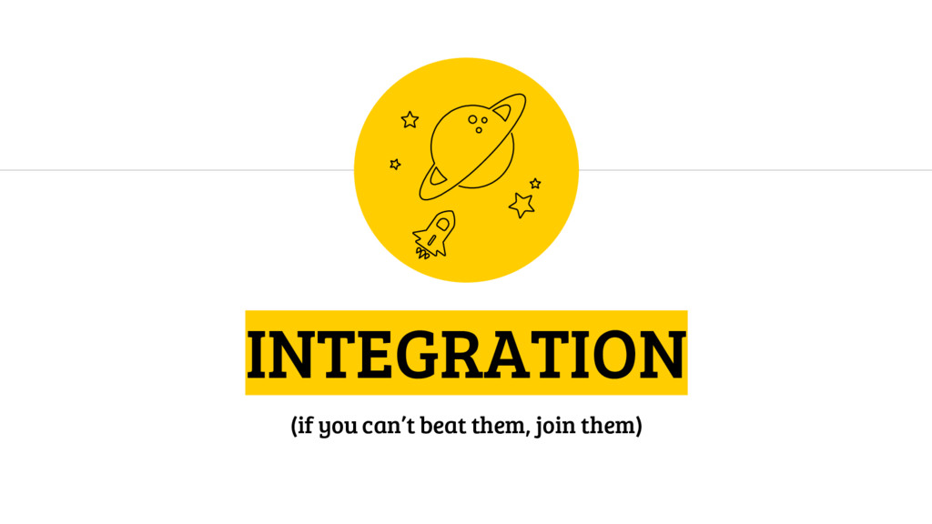 INTEGRATION (if you can't beat them, join them)