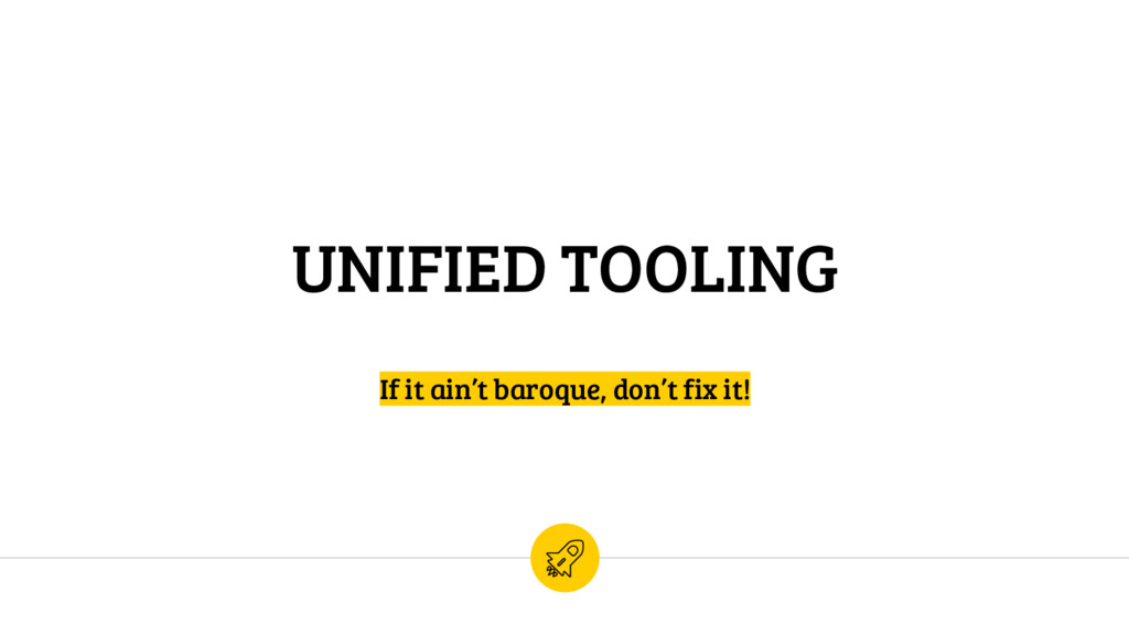 UNIFIED TOOLING If it ain't baroque, don't fix ...