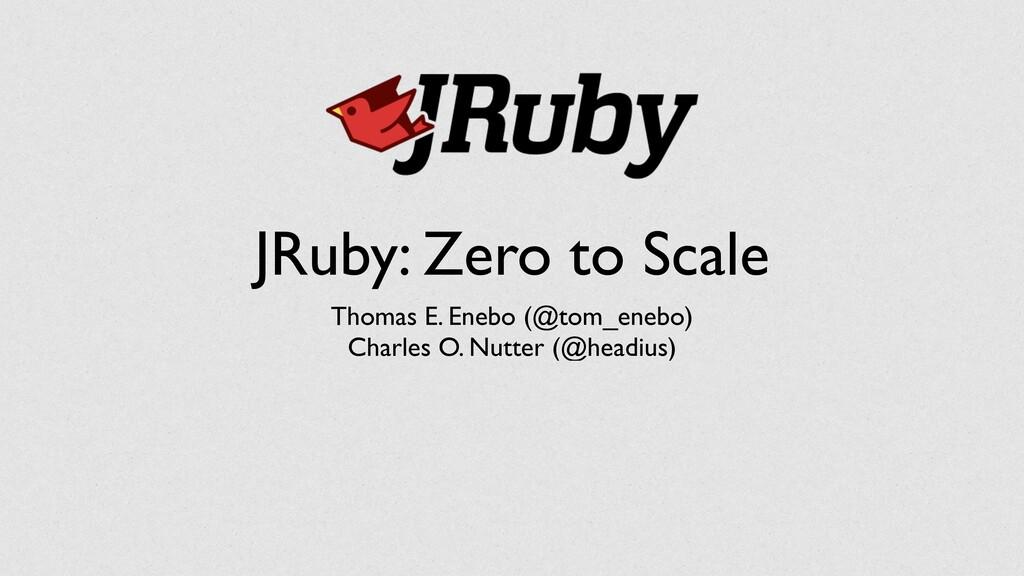 JRuby: Zero to Scale Thomas E. Enebo (@tom_eneb...