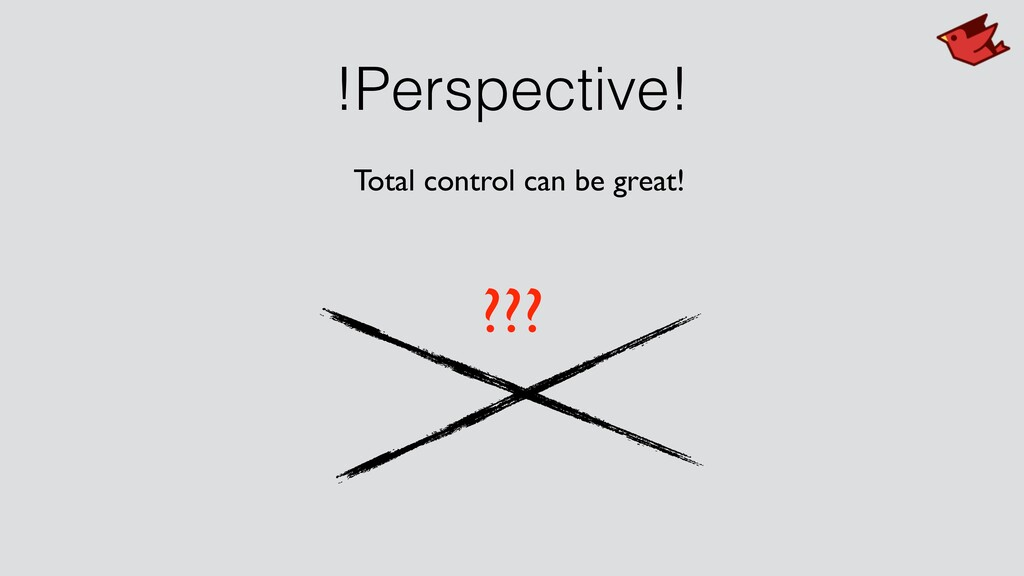 !Perspective! ??? Total control can be great!