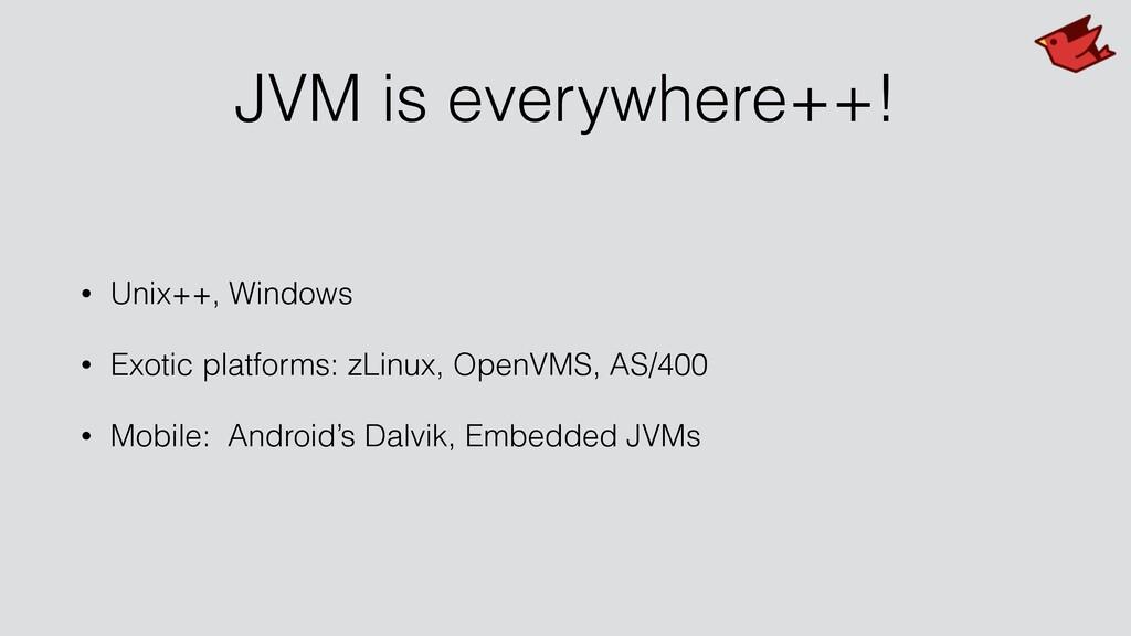 JVM is everywhere++! • Unix++, Windows • Exotic...