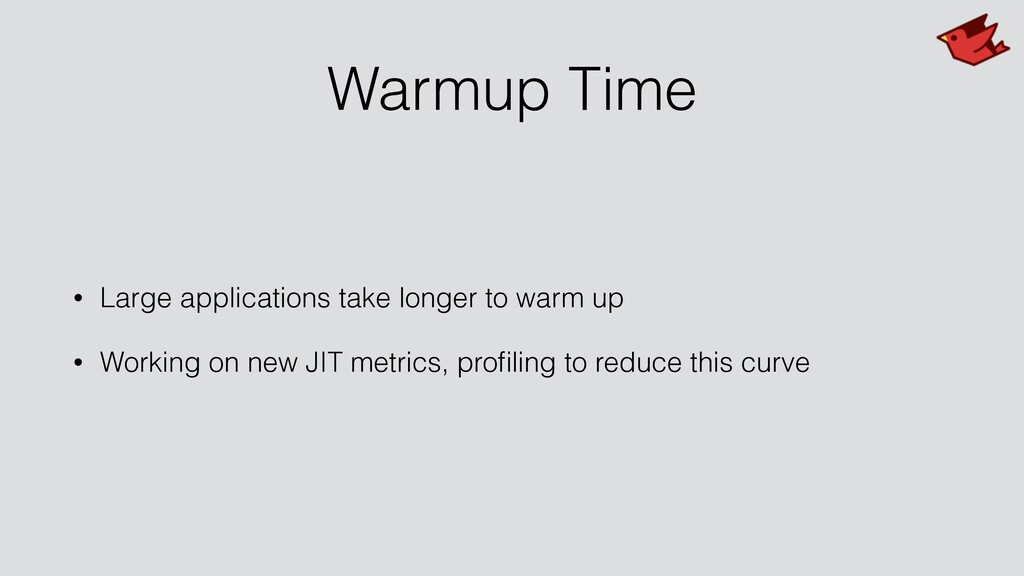Warmup Time • Large applications take longer to...