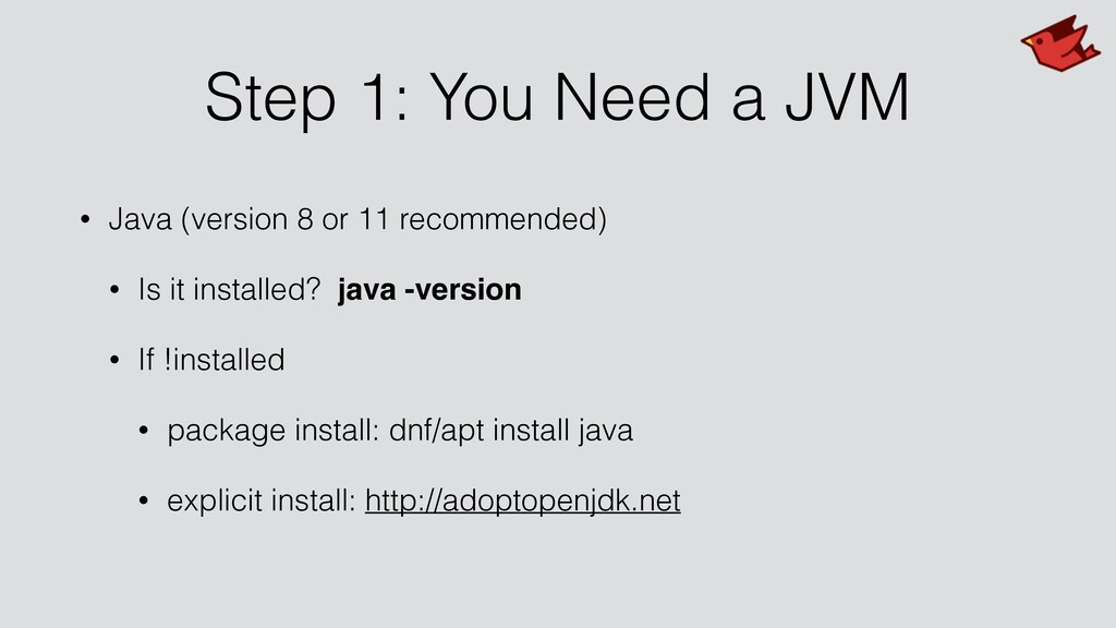 Step 1: You Need a JVM • Java (version 8 or 11 ...